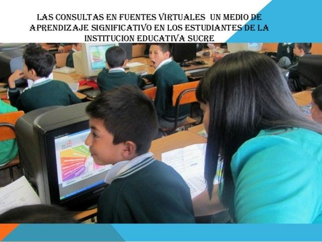 LAS CONSULTAS EN FUENTES VIRTUALES UN MEDIO DE  APRENDIZAJE SIGNIFICATIVO EN LOS ESTUDIANTES DE LA  INSTITUCION EDUCATIVA ...