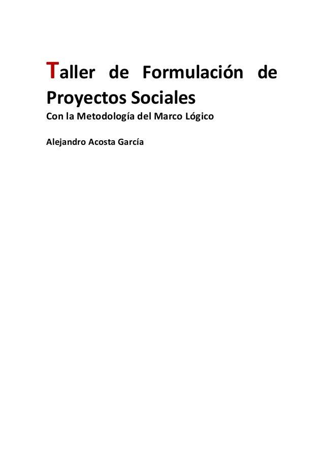 Taller de Formulación de Proyectos Sociales Con la Metodología del Marco Lógico Alejandro Acosta García