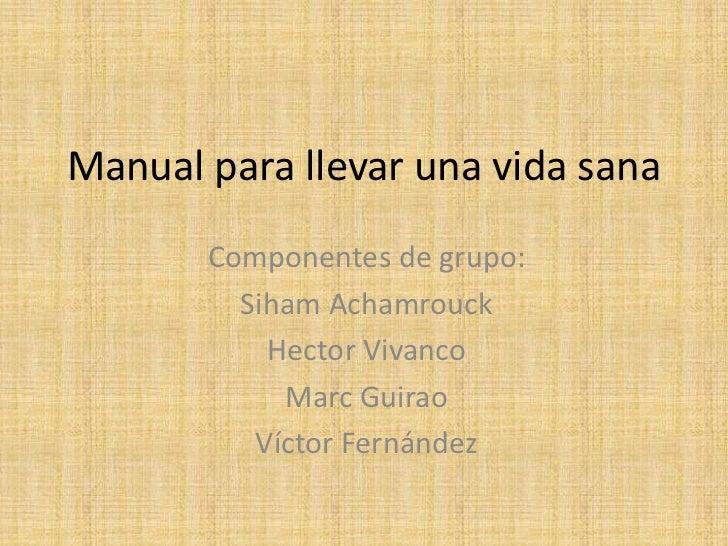 Manual para llevar una vida sana       Componentes de grupo:         Siham Achamrouck           Hector Vivanco            ...
