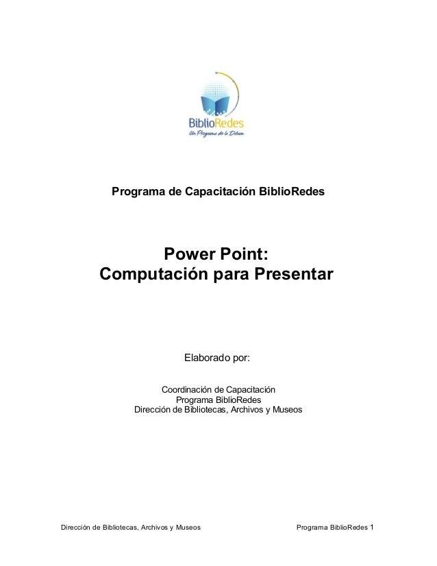 Programa de Capacitación BiblioRedes Power Point: Computación para Presentar Elaborado por: Coordinación de Capacitación P...