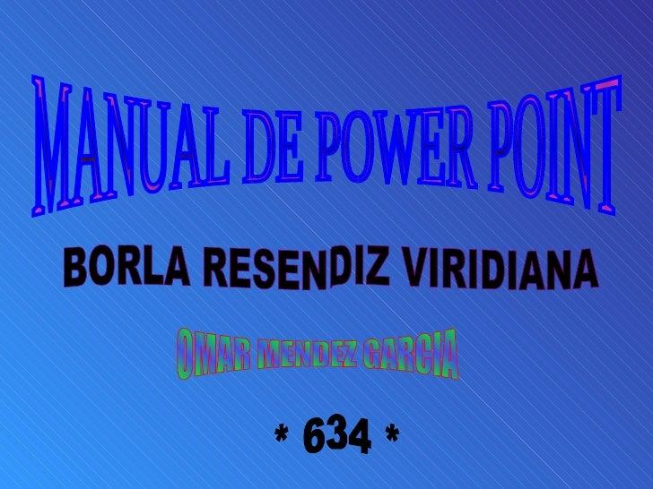 MANUAL DE POWER POINT OMAR MENDEZ GARCIA BORLA RESENDIZ VIRIDIANA * 634 *