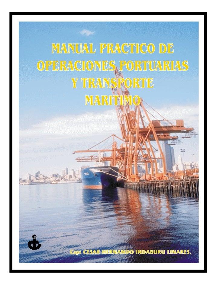 MANUAL PRACTICO DEOPERACIONES PORTUARIAS     Y TRANSPORTE        MARITIMO    Capt CESAR HERNANDO INDABURU LINARES.