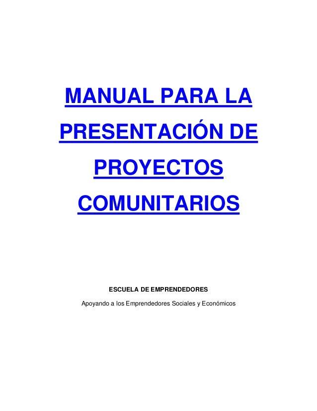 MANUAL PARA LA PRESENTACIÓN DE PROYECTOS COMUNITARIOS ESCUELA DE EMPRENDEDORES Apoyando a los Emprendedores Sociales y Eco...