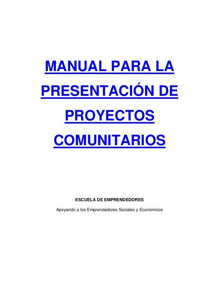 MANUAL PARA LA PRESENTACIÓN DE     PROYECTOS  COMUNITARIOS            ESCUELA DE EMPRENDEDORES   Apoyando a los Emprendedo...