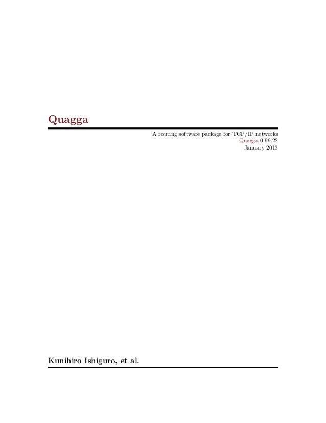 Quagga A routing software package for TCP/IP networks Quagga 0.99.22 January 2013 Kunihiro Ishiguro, et al.