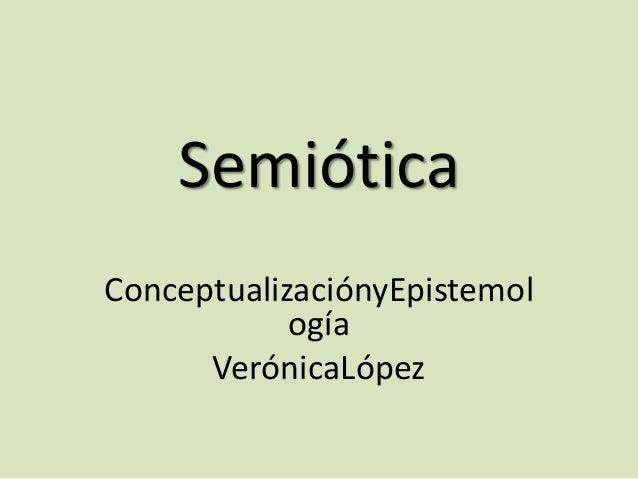 Semiótica ConceptualizaciónyEpistemol ogía VerónicaLópez
