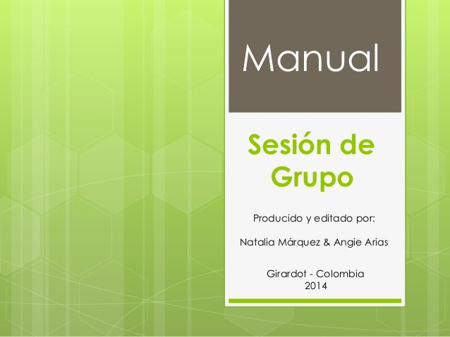 Manual Producido y editado por: Natalia Márquez & Angie Arias Girardot - Colombia 2014 Sesión de Grupo