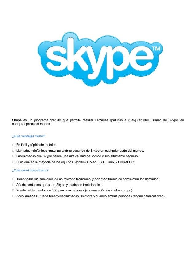Skype es un programa gratuito que permite realizar llamadas gratuitas a cualquier otro usuario de Skype, en cualquier part...