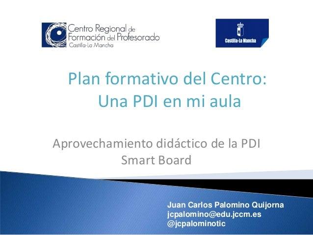 Plan formativo del Centro: Una PDI en mi aula Aprovechamiento didáctico de la PDI Smart Board Juan Carlos Palomino Quijorn...