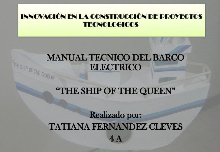 "MANUAL TECNICO DEL BARCO       ELECTRICO ""THE SHIP OF THE QUEEN""       Realizado por:TATIANA FERNANDEZ CLEVES            4A"