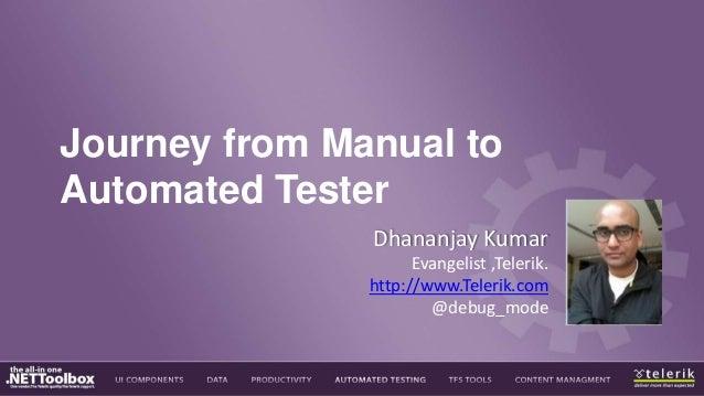 Journey from Manual to Automated Tester Dhananjay Kumar Evangelist ,Telerik. http://www.Telerik.com @debug_mode
