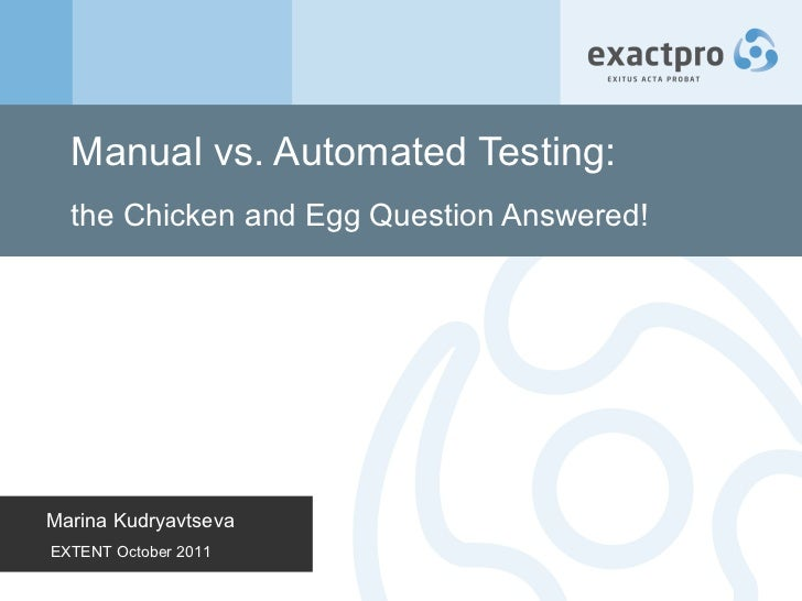 Manual vs. Automated Testing:  the Chicken and Egg Question Answered! Marina Kudryavtseva EXTENT October 2011