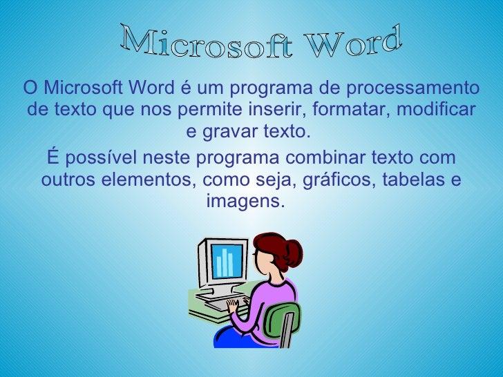 O Microsoft Word é um programa de processamento de texto que nos permite inserir, formatar, modificar e gravar texto.  É p...