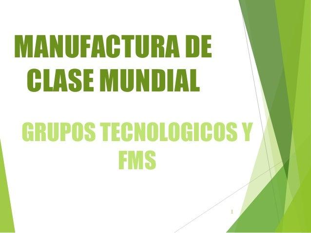 1 MANUFACTURA DE CLASE MUNDIAL GRUPOS TECNOLOGICOS Y FMS