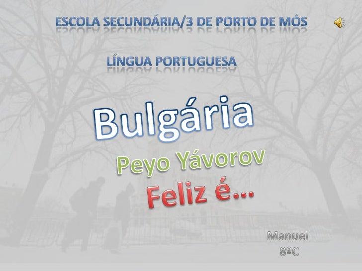 Escola SECUNDÁRIA/3 DE Porto de Mós <br />Língua Portuguesa<br />Bulgária<br />Peyo Yávorov<br />Feliz é…<br />Manuel<br /...