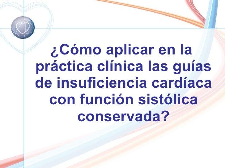 <ul><li>¿Cómo aplicar en la práctica clínica las guías de insuficiencia cardíaca con función sistólica conservada? </li></ul>