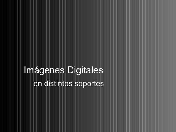 Imágenes Digitales  <ul><li>en distintos soportes </li></ul>