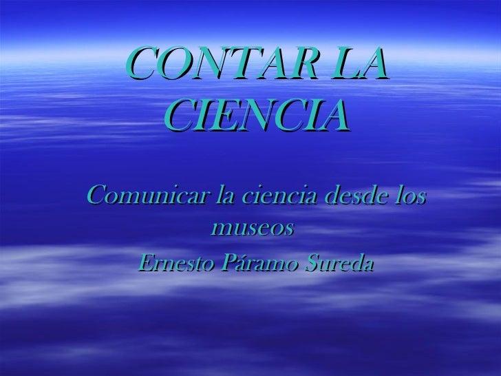 CONTAR LA CIENCIA Comunicar la ciencia desde los museos   Ernesto Páramo Sureda