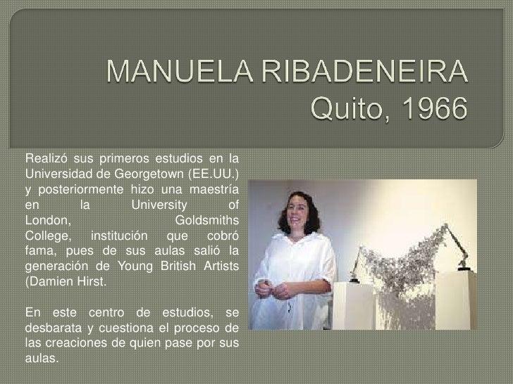 MANUELA RIBADENEIRAQuito, 1966<br />Realizó sus primeros estudios en la Universidad de Georgetown (EE.UU.) y posteriorment...
