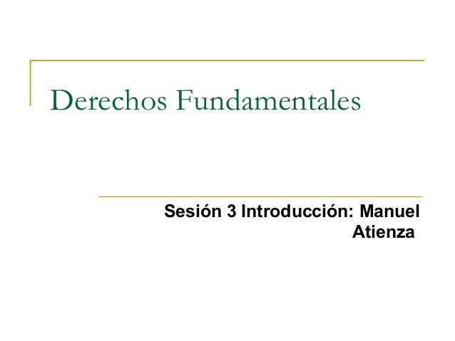 Derechos FundamentalesSesión 3 Introducción: ManuelAtienza