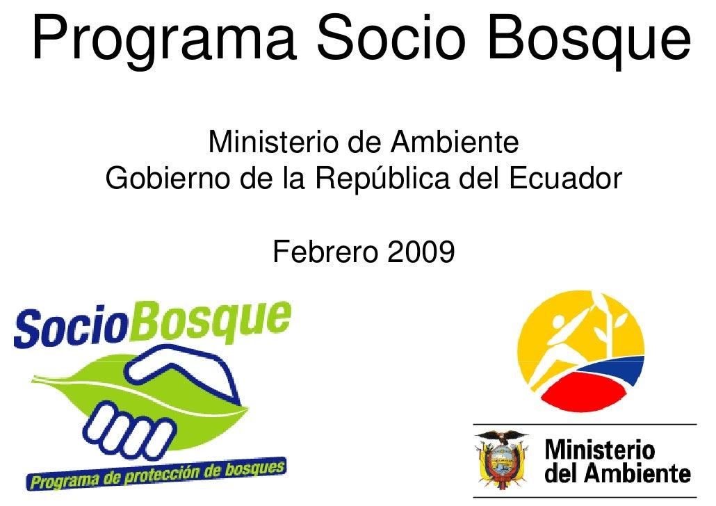 Programa Socio Bosque          Ministerio de Ambiente   Gobierno de la República del Ecuador               Febrero 2009