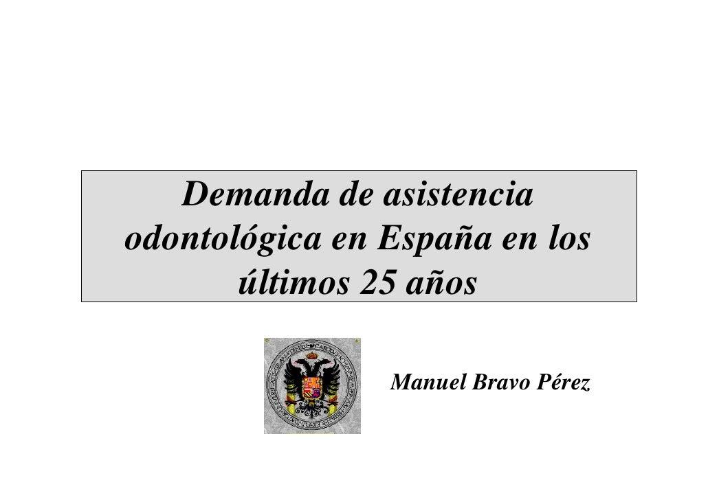Demanda de asistencia odontológica en España en los        últimos 25 años                  Manuel Bravo Pérez