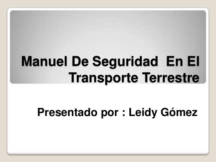 Manuel De Seguridad En El      Transporte Terrestre  Presentado por : Leidy Gómez