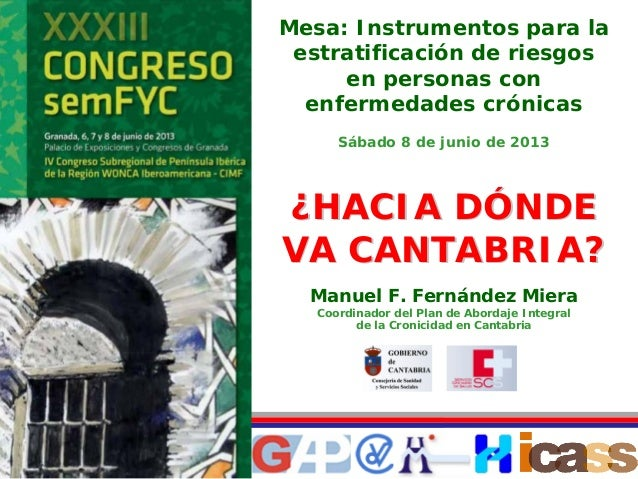 Manuel F. Fernández Miera Coordinador del Plan de Abordaje Integral de la Cronicidad en Cantabria Mesa: Instrumentos para ...