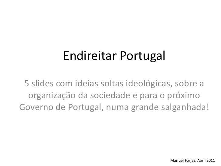 Endireitar Portugal<br />5 slides com ideias soltas ideológicas, sobre a organização da sociedade e para o próximo Governo...