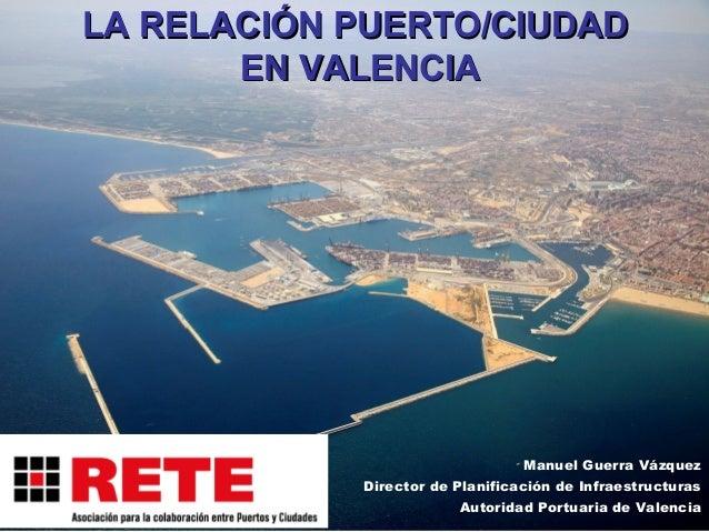 LA RELACIÓN PUERTO/CIUDADLA RELACIÓN PUERTO/CIUDADEN VALENCIAEN VALENCIAManuel Guerra VázquezDirector de Planificación de ...
