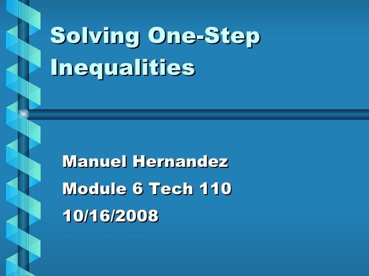 Solving One-Step Inequalities Manuel Hernandez Module 6 Tech 110 10/16/2008