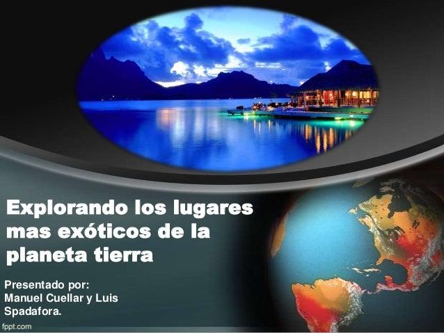 Explorando los lugares mas exóticos de la planeta tierra Presentado por: Manuel Cuellar y Luis Spadafora.