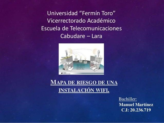 """MAPA DE RIESGO DE UNA INSTALACIÓN WIFI. Bachiller: Manuel Martínez C.I: 20.236.719 Universidad """"Fermín Toro"""" Vicerrectorad..."""