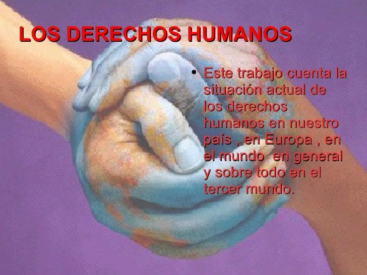 LOS DERECHOS HUMANOS <ul><li>Este trabajo cuenta la situación actual de los derechos humanos en nuestro país , en Europa ,...