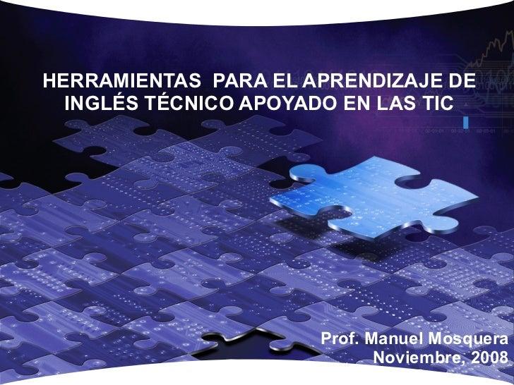 HERRAMIENTAS  PARA EL APRENDIZAJE DE  INGLÉS TÉCNICO APOYADO EN LAS TIC  Prof. Manuel Mosquera Noviembre, 2008