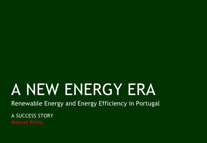 A NEW ENERGY ERA Renewable Energy and Energy Efficiency in Portugal A SUCCESS STORY  Manuel Pinho