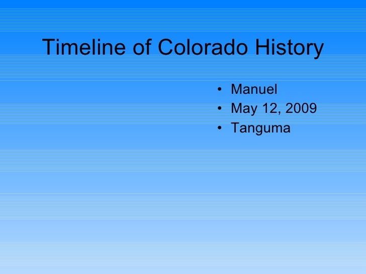 Timeline of Colorado History <ul><li>Manuel </li></ul><ul><li>May 12, 2009 </li></ul><ul><li>Tanguma </li></ul>