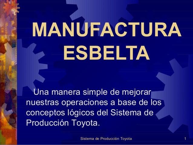 MANUFACTURA ESBELTA Una manera simple de mejorar nuestras operaciones a base de los conceptos lógicos del Sistema de Produ...