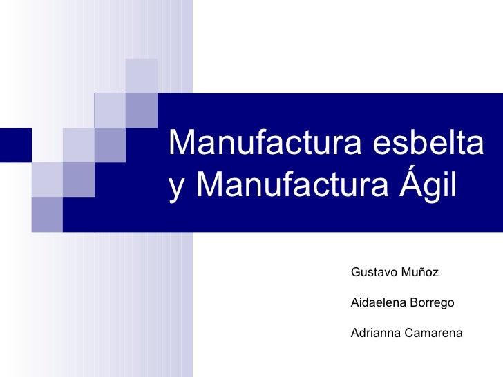 Manufactura esbelta y Manufactura Ágil Gustavo Muñoz Aidaelena Borrego Adrianna Camarena