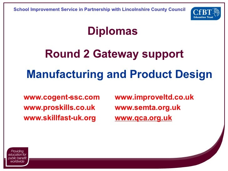Diplomas  Round 2 Gateway support Manufacturing and Product Design www.cogent- ssc .com www. improveltd .co. uk www. prosk...