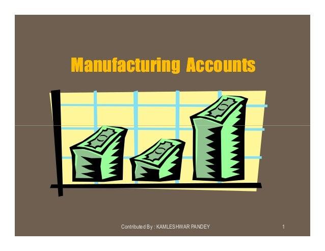 Manufacturing AccountsManufacturing Accounts 1Contributed By : KAMLESHWAR PANDEY