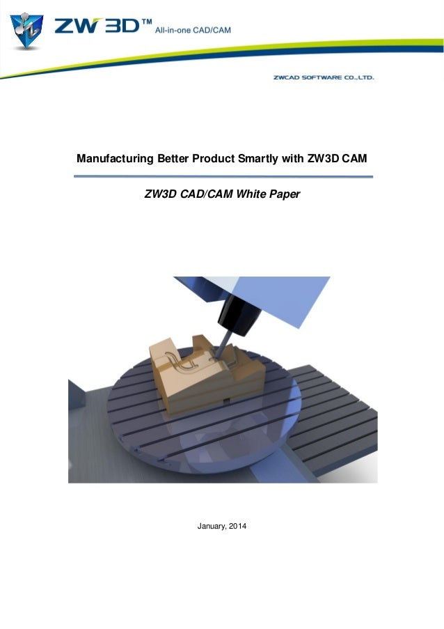 Manufacturing Better Product Smartly with ZW3D CAM ZW3D CAD/CAM White Paper  January, 2014