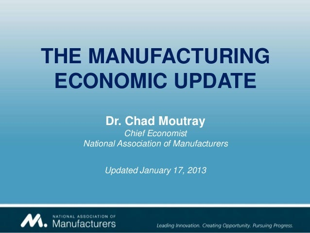 THE MANUFACTURING ECONOMIC UPDATE        Dr. Chad Moutray             Chief Economist   National Association of Manufactur...