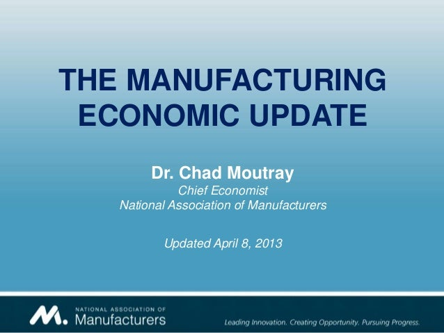 THE MANUFACTURINGECONOMIC UPDATEDr. Chad MoutrayChief EconomistNational Association of ManufacturersUpdated April 8, 2013