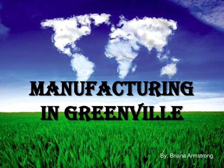Manufacturing in Greenville<br />By: Briana Armstrong <br />