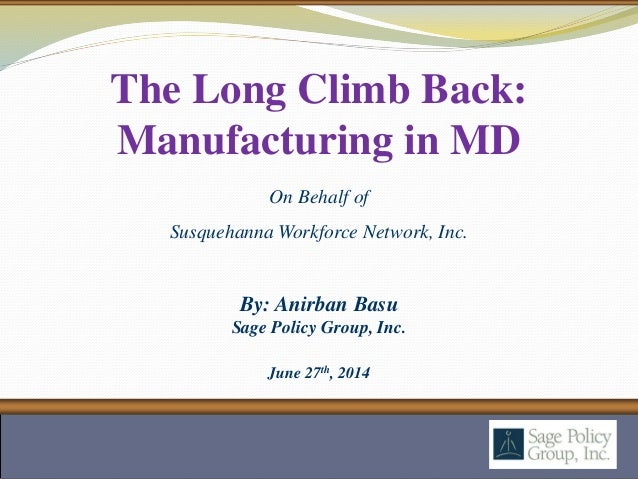 By: Anirban Basu Sage Policy Group, Inc. June 27th, 2014 The Long Climb Back: Manufacturing in MD On Behalf of Susquehanna...