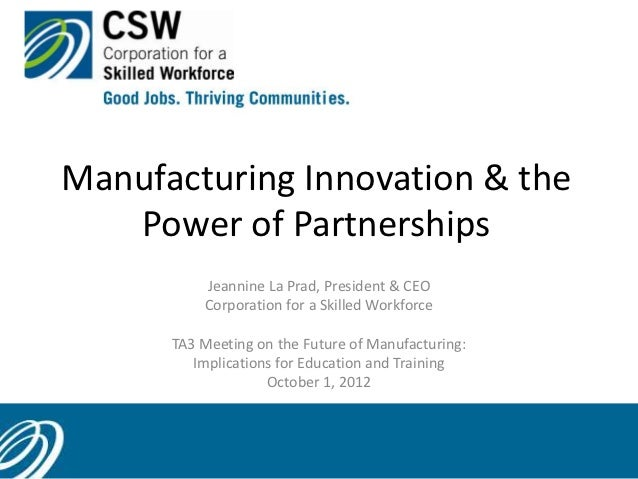 Manufacturing Innovation & the   Power of Partnerships          Jeannine La Prad, President & CEO          Corporation for...