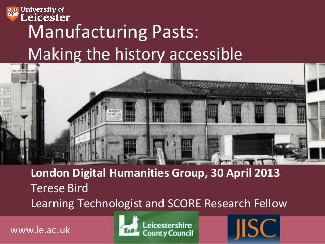 www.le.ac.ukManufacturing Pasts:Making the history accessibleLondon Digital Humanities Group, 30 April 2013Terese BirdLear...