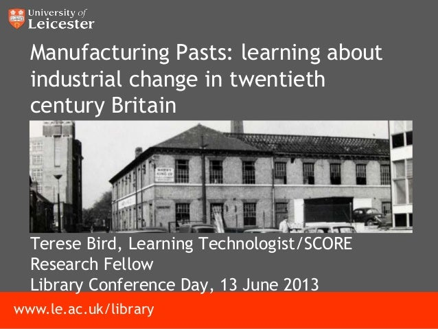 www.le.ac.uk/libraryManufacturing Pasts: learning aboutindustrial change in twentiethcentury BritainTerese Bird, Learning ...