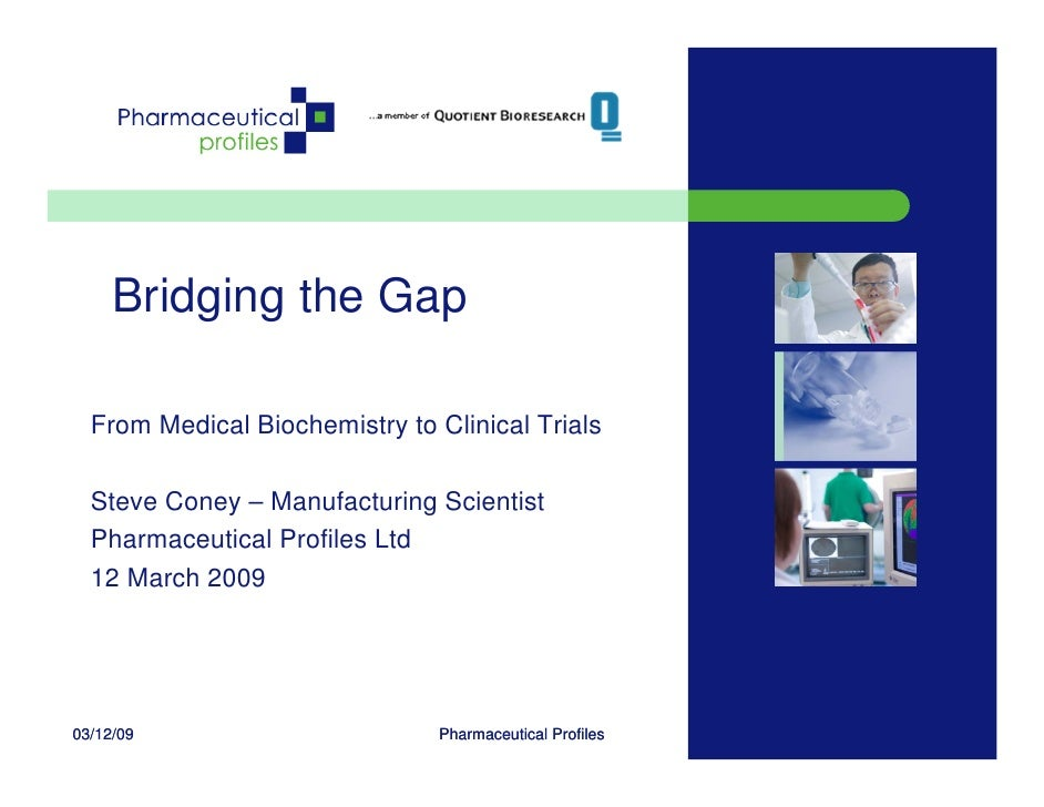 Bridging the Gap    From Medical Biochemistry to Clinical Trials    Steve Coney – Manufacturing Scientist   Pharmaceutical...